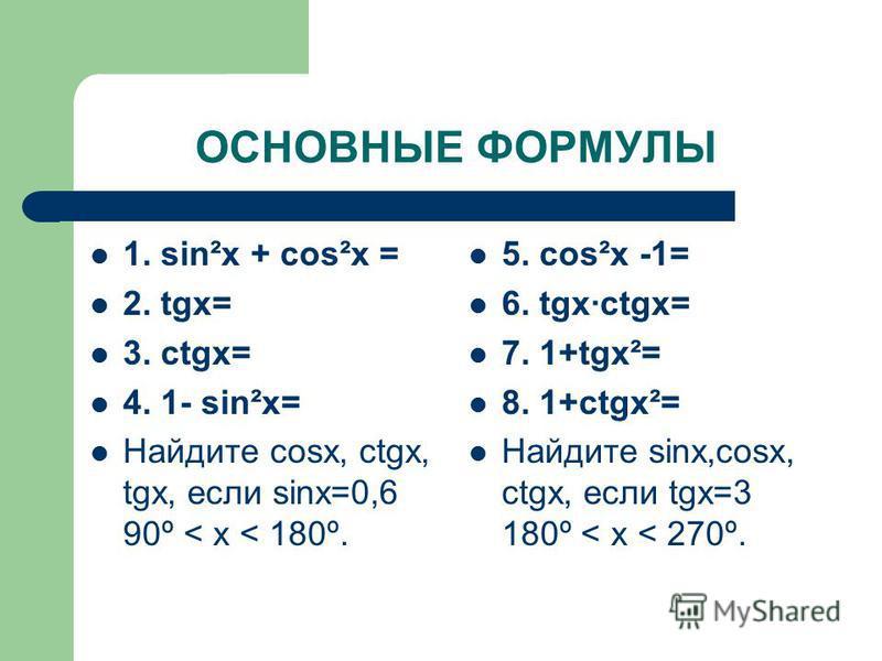 ОСНОВНЫЕ ФОРМУЛЫ 1. sin²x + cos²x = 2. tgx= 3. ctgx= 4. 1- sin²x= Найдите cosx, сtgx, tgx, если sinx=0,6 90º < х < 180º. 5. cos²x -1= 6. tgxctgx= 7. 1+tgx²= 8. 1+ctgx²= Найдите sinx,cosx, сtgx, если tgx=3 180º < х < 270º.