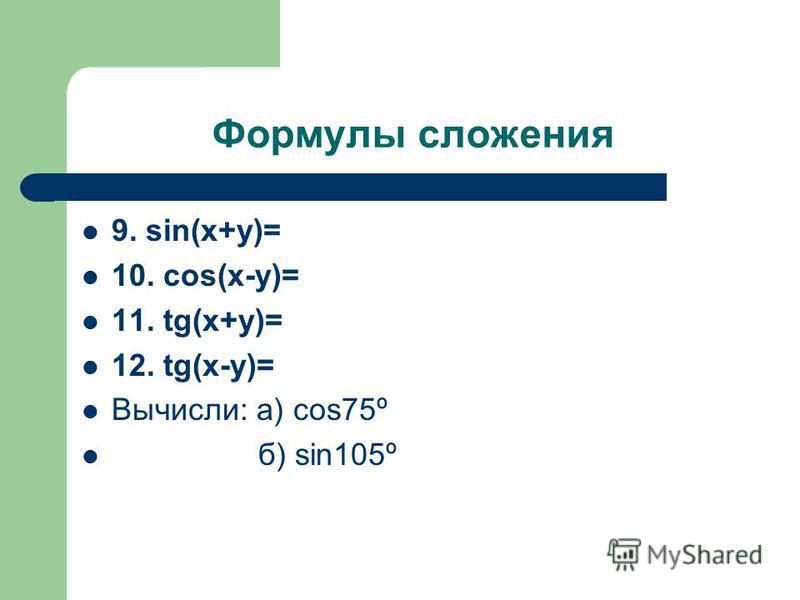 Формулы сложения 9. sin(x+y)= 10. cos(x-y)= 11. tg(x+y)= 12. tg(x-y)= Вычисли: а) cos75º б) sin105º