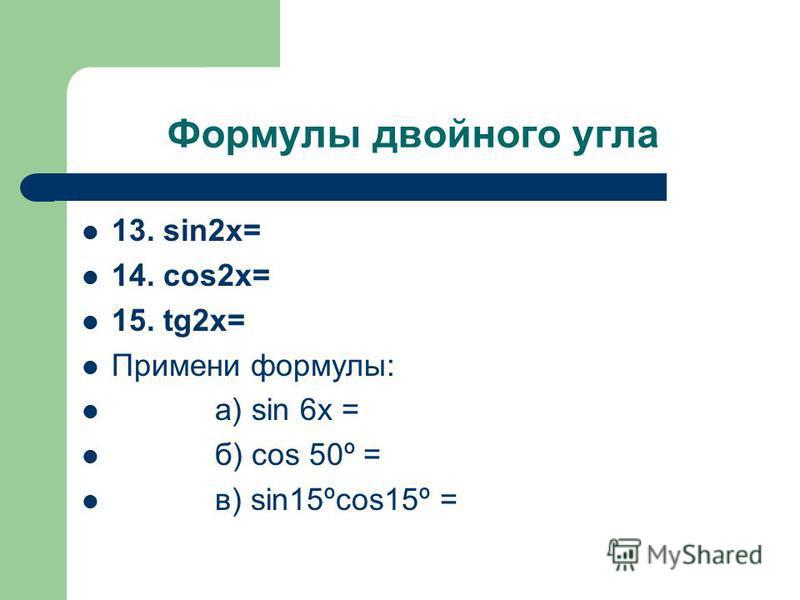 Формулы двойного угла 13. sin2x= 14. cos2x= 15. tg2x= Примени формулы: а) sin 6x = б) cos 50º = в) sin15ºcos15º =