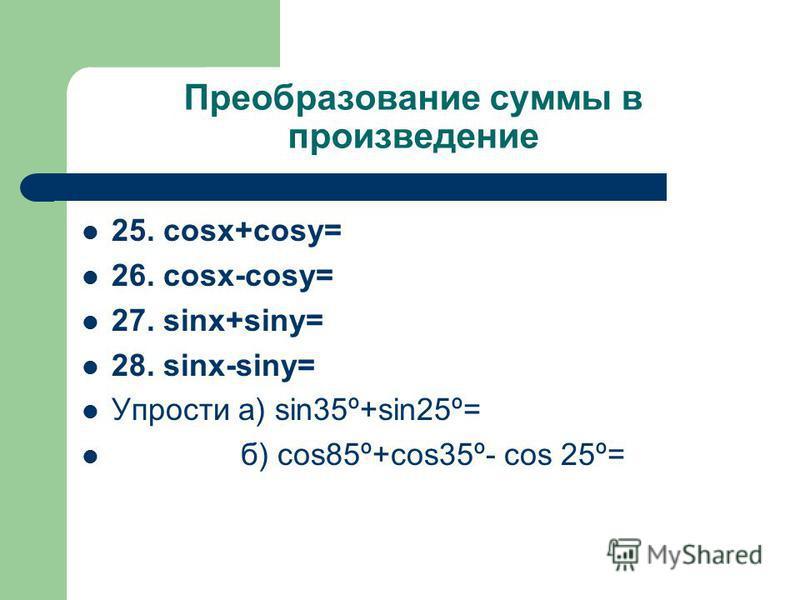 Преобразование суммы в произведение 25. cosx+cosy= 26. cosx-cosy= 27. sinx+siny= 28. sinx-siny= Упрости а) sin35º+sin25º= б) cos85º+cos35º- cos 25º=