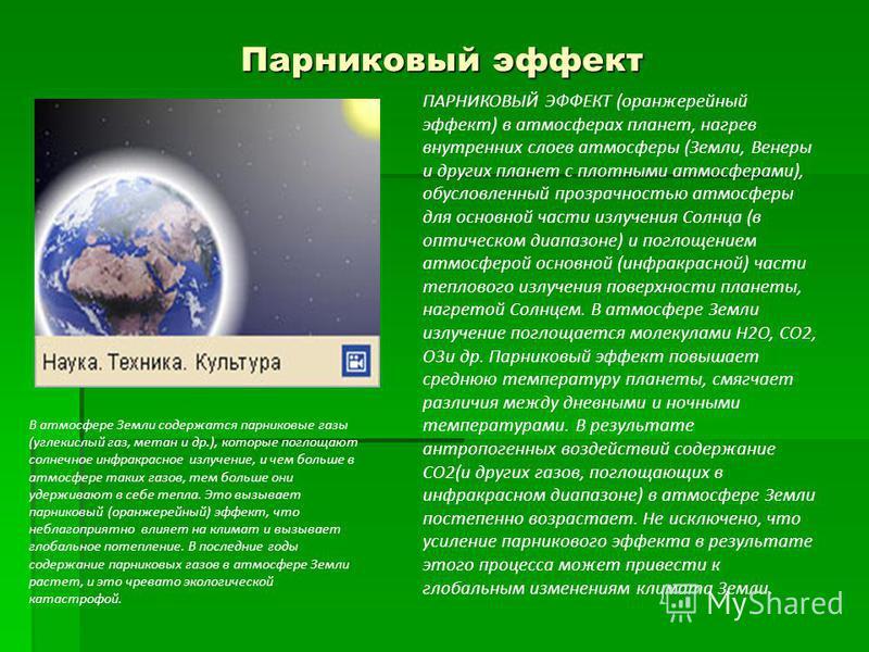 Парниковый эффект ПАРНИКОВЫЙ ЭФФЕКТ (оранжерейный эффект) в атмосферах планет, нагрев внутренних слоев атмосферы (Земли, Венеры и других планет с плотными атмосферами), обусловленный прозрачностью атмосферы для основной части излучения Солнца (в опти