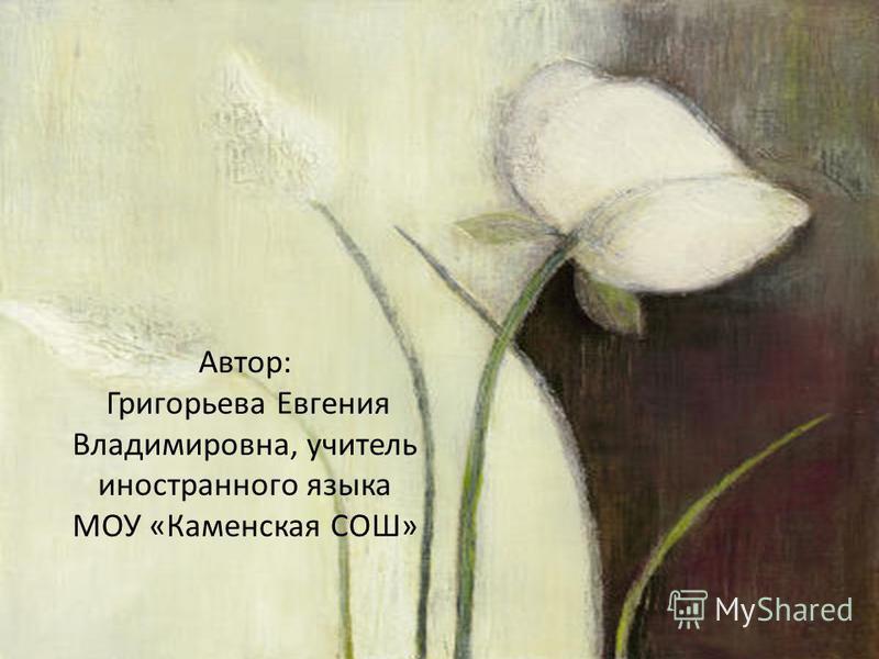 Автор: Григорьева Евгения Владимировна, учитель иностранного языка МОУ «Каменская СОШ»
