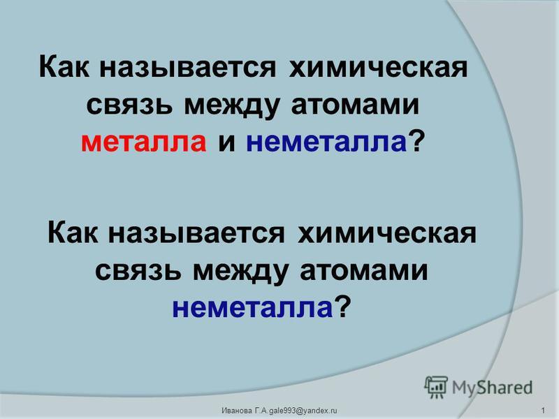 1Иванова Г.А.gale993@yandex.ru Как называется химическая связь между атомами металла и неметалла? Как называется химическая связь между атомами неметалла?