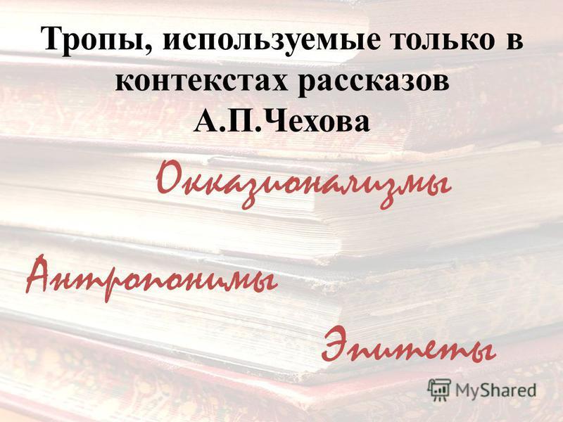 Тропы, используемые только в контекстах рассказов А.П.Чехова Окказионализмы Антропонимы Эпитеты