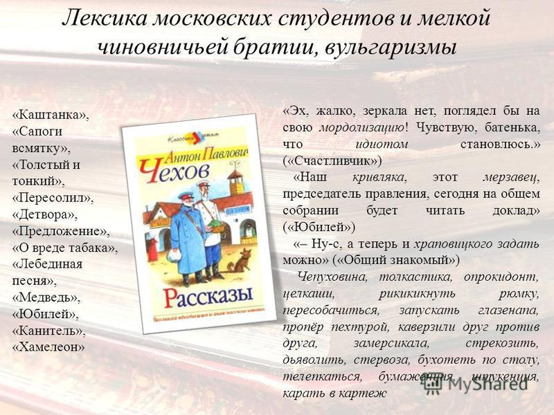 Лексика московских студентов и мелкой чиновничьей братии, вульгаризмы «Эх, жалко, зеркала нет, поглядел бы на свою мордолизацию! Чувствую, батенька, что идиотом становлюсь.» («Счастливчик») «Наш кривляка, этот мерзавец, председатель правления, сегодн