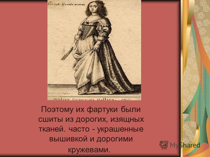 Поэтому их фартуки были сшиты из дорогих, изящных тканей. часто - украшенные вышивкой и дорогими кружевами.