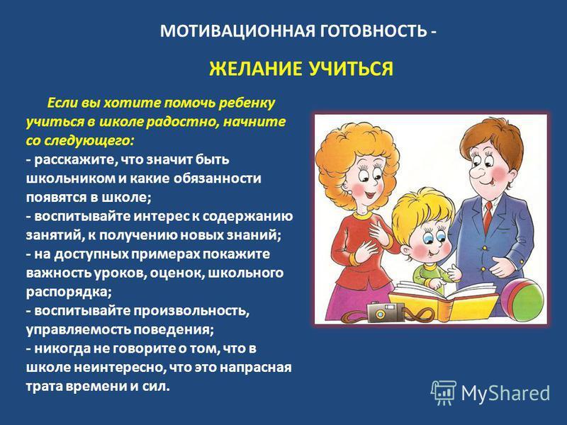 МОТИВАЦИОННАЯ ГОТОВНОСТЬ - ЖЕЛАНИЕ УЧИТЬСЯ Если вы хотите помочь ребенку учиться в школе радостно, начните со следующего: - расскажите, что значит быть школьником и какие обязанности появятся в школе; - воспитывайте интерес к содержанию занятий, к по