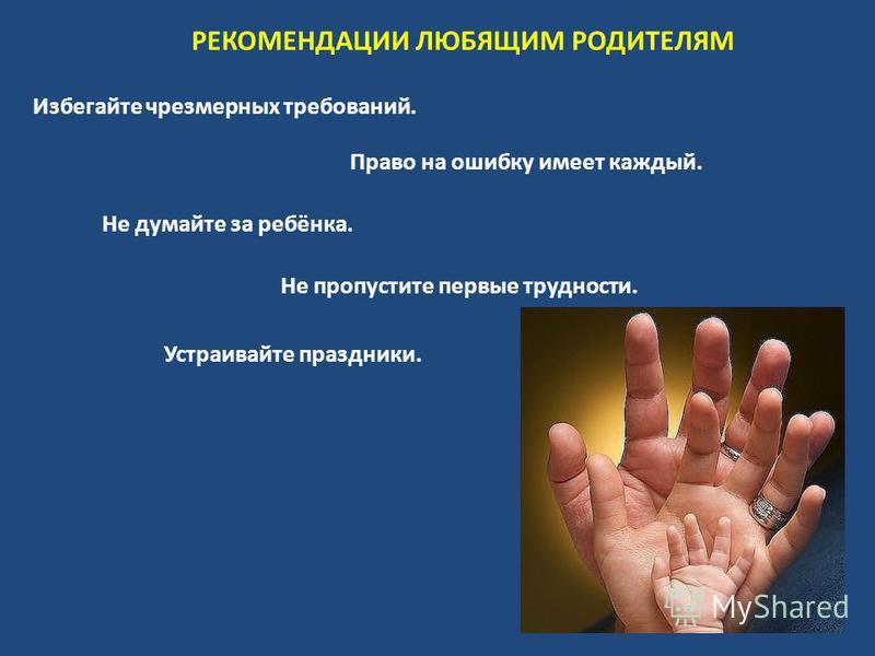 Избегайте чрезмерных требований. Не думайте за ребёнка. Не пропустите первые трудности. Устраивайте праздники. РЕКОМЕНДАЦИИ ЛЮБЯЩИМ РОДИТЕЛЯМ Право на ошибку имеет каждый.