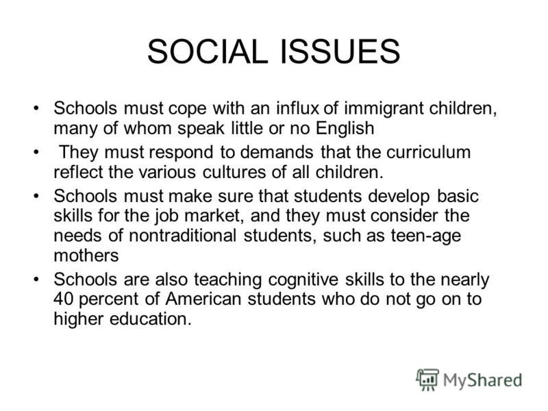 SOCIAL ISSUES Schools must cope with an influx of immigrant children, many of whom speak little or no English They must respond to demands that the curriculum reflect the various cultures of all children. Schools must make sure that students develop