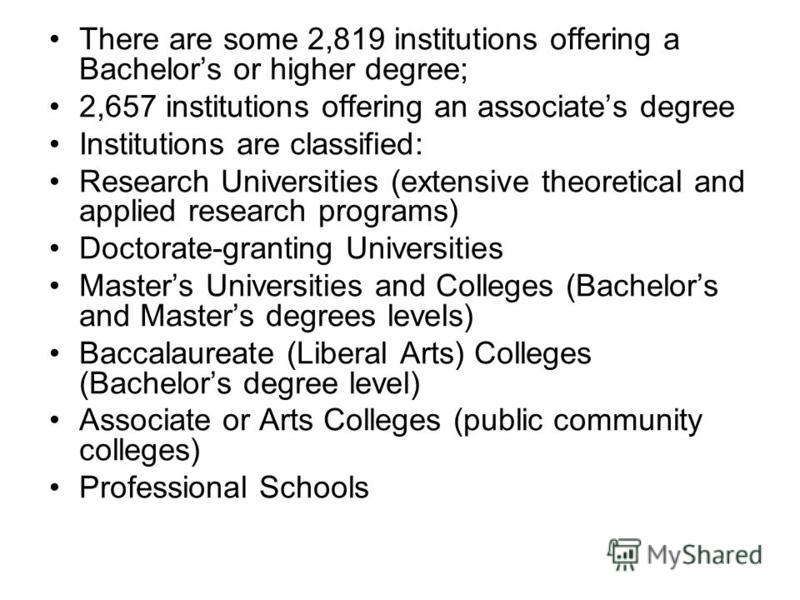There are some 2,819 institutions offering a Bachelors or higher degree; 2,657 institutions offering an associates degree Institutions are classified: Research Universities (extensive theoretical and applied research programs) Doctorate-granting Univ