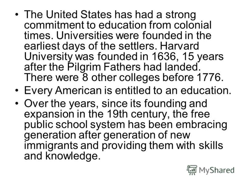 The United States has had a strong commitment to education from colonial times. Universities were founded in the earliest days of the settlers. Harvard University was founded in 1636, 15 years after the Pilgrim Fathers had landed. There were 8 other