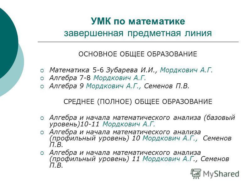 УМК по математике завершенная предметная линия ОСНОВНОЕ ОБЩЕЕ ОБРАЗОВАНИЕ Математика 5-6 Зубарева И.И., Мордкович А.Г. Алгебра 7-8 Мордкович А.Г. Алгебра 9 Мордкович А.Г., Семенов П.В. СРЕДНЕЕ (ПОЛНОЕ) ОБЩЕЕ ОБРАЗОВАНИЕ Алгебра и начала математическо