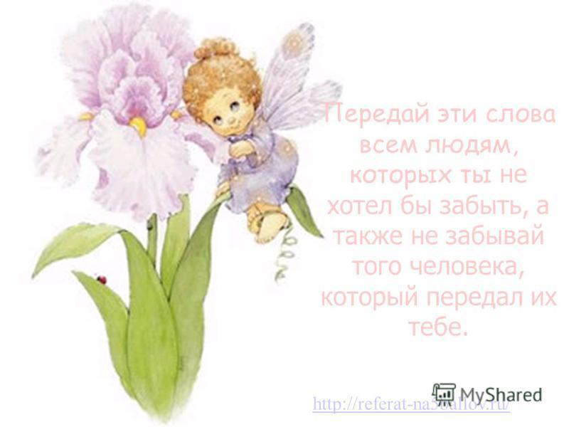 Передай эти слова всем людям, которых ты не хотел бы забыть, а также не забывай того человека, который передал их тебе. http://referat-na5ballov.ru/