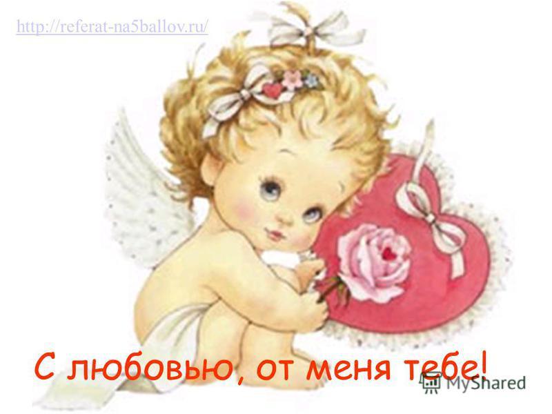 С любовью, от меня тебе! http://referat-na5ballov.ru/