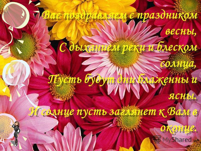 Вас поздравляем с праздником весны, С дыханием реки и блеском солнца, Пусть будут дни блаженны и ясны. И солнце пусть заглянет к Вам в оконце.