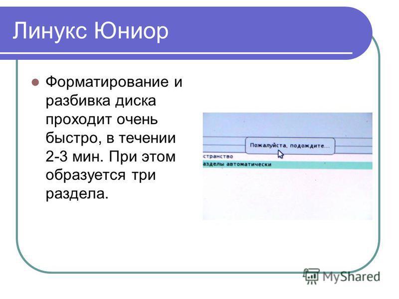 Линукс Юниор Форматирование и разбивка диска проходит очень быстро, в течении 2-3 мин. При этом образуется три раздела.
