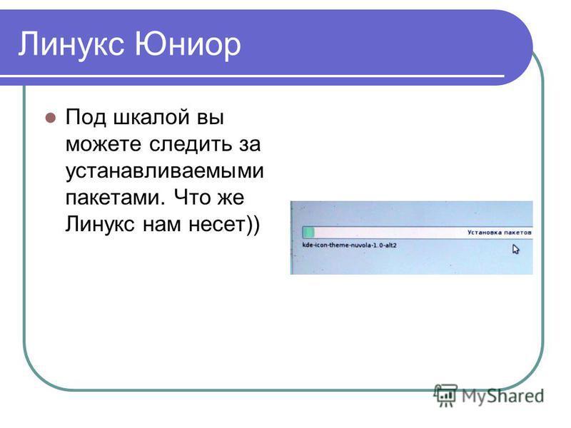 Линукс Юниор Под шкалой вы можете следить за устанавливаемыми пакетами. Что же Линукс нам несет))