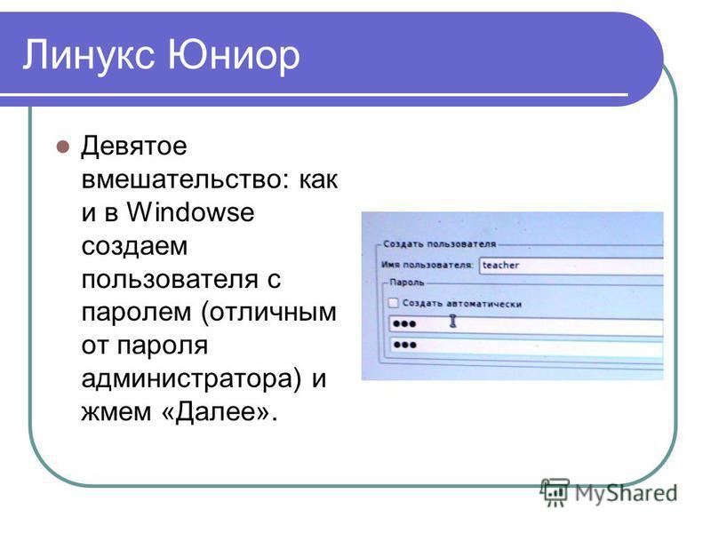 Линукс Юниор Девятое вмешательство: как и в Windowse создаем пользователя с паролем (отличным от пароля администратора) и жмем «Далее».