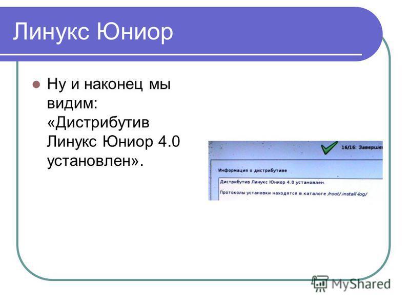 Линукс Юниор Ну и наконец мы видим: «Дистрибутив Линукс Юниор 4.0 установлен».