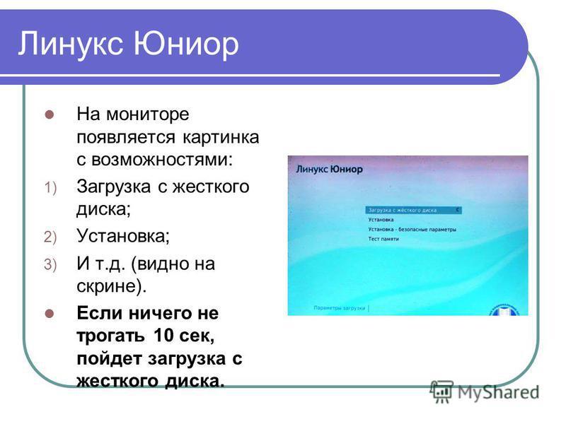 Линукс Юниор На мониторе появляется картинка с возможностями: 1) Загрузка с жесткого диска; 2) Установка; 3) И т.д. (видно на скрине). Если ничего не трогать 10 сек, пойдет загрузка с жесткого диска.