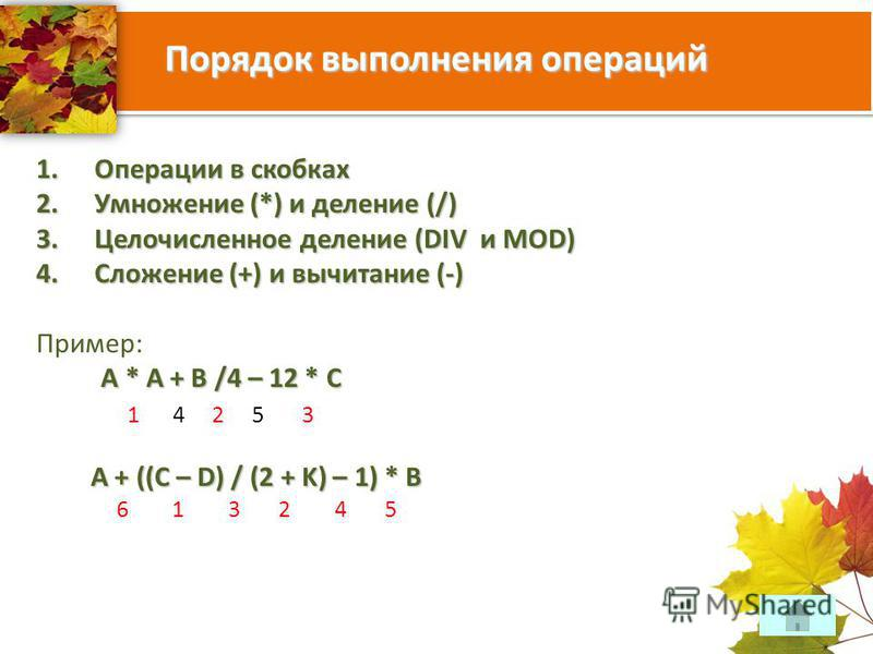 Порядок выполнения операций 1. Операции в скобках 2. Умножение (*) и деление (/) 3. Целочисленное деление (DIV и MOD) 4. Сложение (+) и вычитание (-) Пример: А * А + В /4 – 12 * С 1 4 2 5 3 A + ((C – D) / (2 + K) – 1) * B 6 1 3 2 4 5