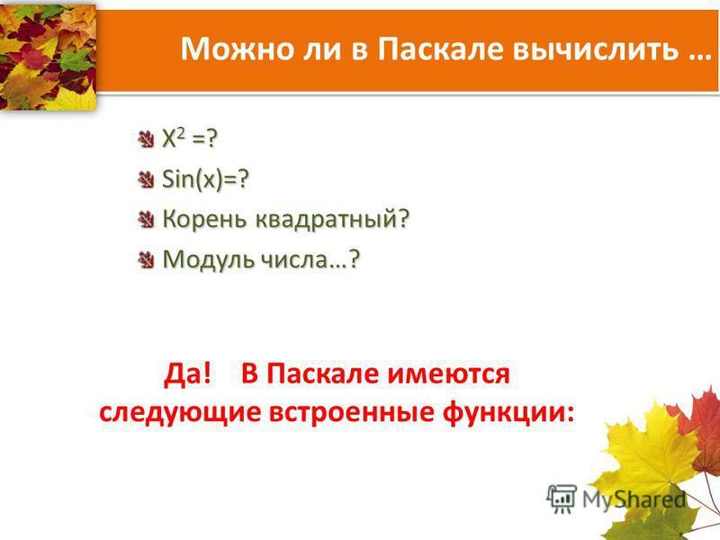 Можно ли в Паскале вычислить … X 2 =? Sin(x)=? Корень квадратный? Модуль числа…? Да! В Паскале имеются следующие встроенные функции: