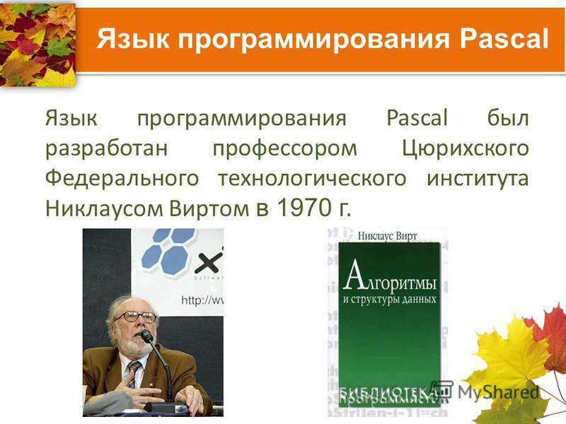 Язык программирования Pascal Язык программирования Pascal был разработан профессором Цюрихского Федерального технологического института Никлаусом Виртом в 1970 г.