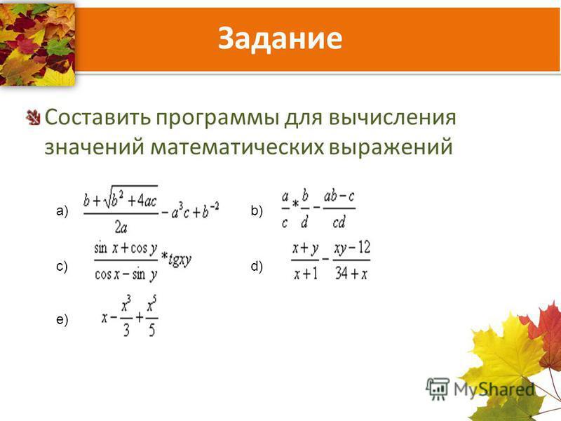Задание Составить программы для вычисления значений математических выражений b) b) a) a) c)c)d)d) e)