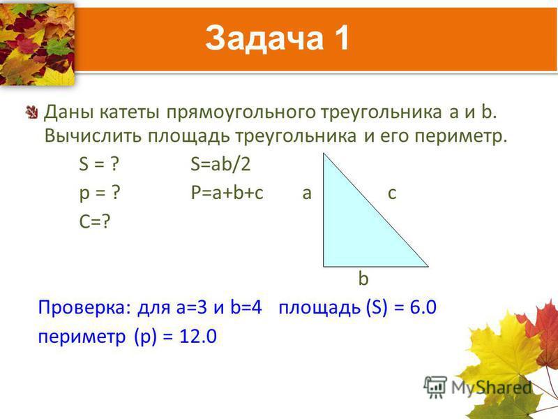 Задача 1 Даны катеты прямоугольного треугольника a и b. Вычислить площадь треугольника и его периметр. S = ?S=ab/2 p = ?P=a+b+ca c С=? b Проверка: для а=3 и b=4 площадь (S) = 6.0 периметр (p) = 12.0