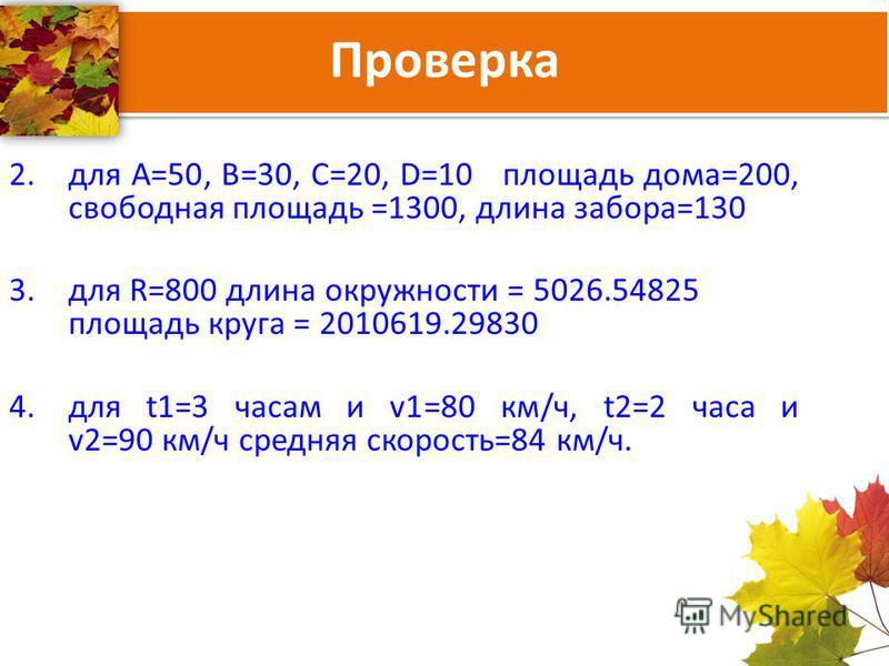 Проверка 2. для А=50, В=30, С=20, D=10 площадь дома=200, свободная площадь =1300, длина забора=130 3. для R=800 длина окружности = 5026.54825 площадь круга = 2010619.29830 4. для t1=3 часам и v1=80 км/ч, t2=2 часа и v2=90 км/ч средняя скорость=84 км/