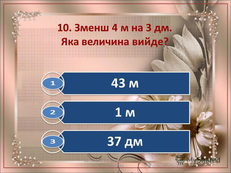 10. Зменш 4 м на 3 дм. Яка величина вийде? Вы скачали эту презентацию на сайте - viki.rdf.ru 43 м 1 м 37 дм