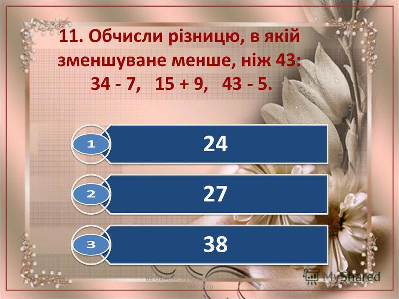 11. Обчисли різницю, в якій зменшуване менше, ніж 43: 34 - 7, 15 + 9, 43 - 5. Вы скачали эту презентацию на сайте - viki.rdf.ru 24 27 38
