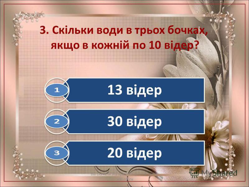 3. Скільки води в трьох бочках, якщо в кожній по 10 відер? Вы скачали эту презентацию на сайте - viki.rdf.ru 13 відер 30 відер 20 відер