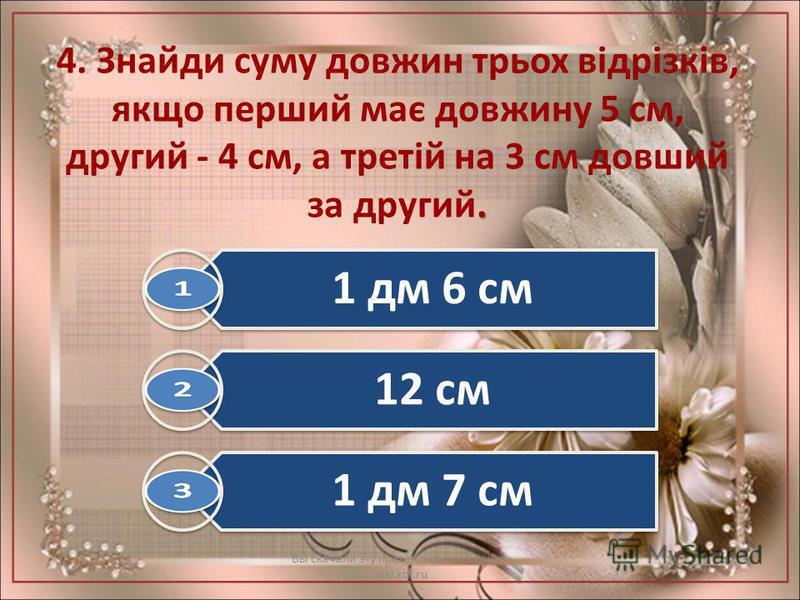 . 4. Знайди суму довжин трьох відрізків, якщо перший має довжину 5 см, другий - 4 см, а третій на 3 см довший за другий. Вы скачали эту презентацию на сайте - viki.rdf.ru 1 дм 6 см 12 см 1 дм 7 см