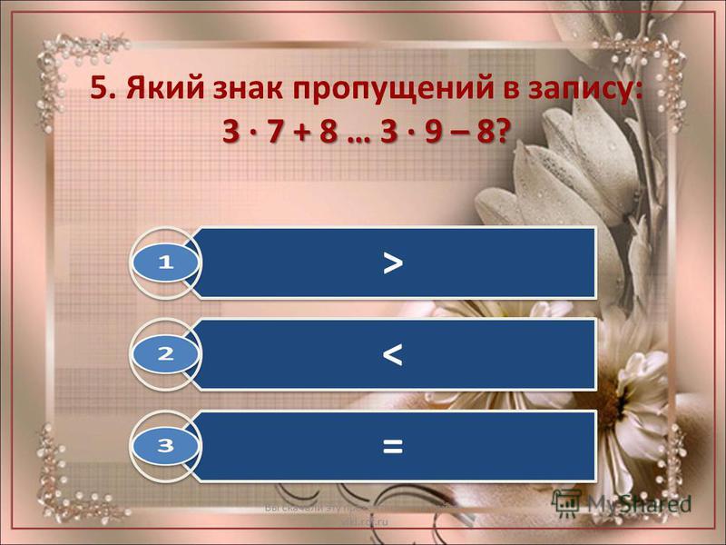 3 · 7 + 8 … 3 · 9 – 8? 5. Який знак пропущений в запису: 3 · 7 + 8 … 3 · 9 – 8? Вы скачали эту презентацию на сайте - viki.rdf.ru > < =