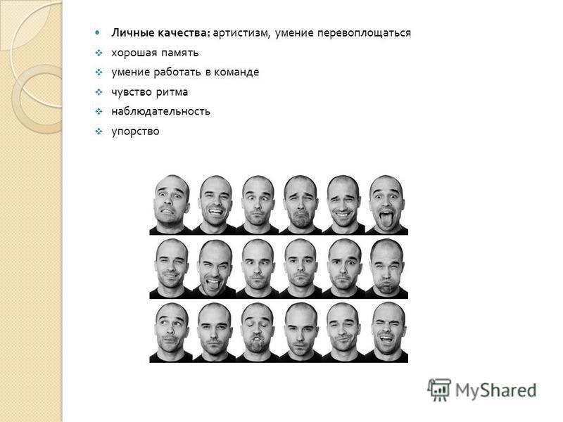 Личные качества : артистизм, умение перевоплощаться хорошая память умение работать в команде чувство ритма наблюдательность упорство