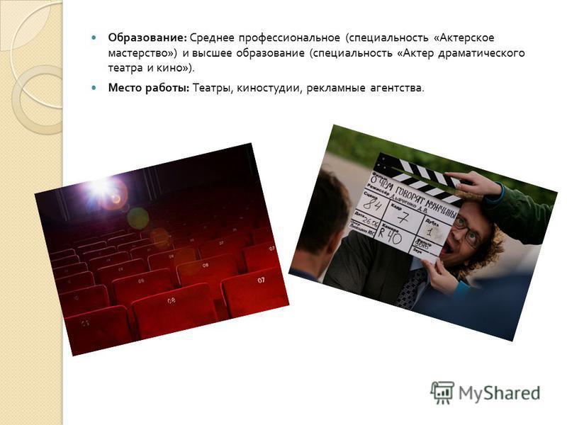 Образование : Среднее профессиональное ( специальность « Актерское мастерство ») и высшее образование ( специальность « Актер драматического театра и кино »). Место работы : Театры, киностудии, рекламные агентства.