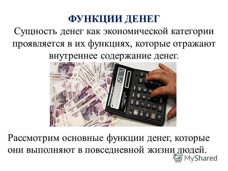 ФУНКЦИИ ДЕНЕГ Сущность денег как экономической категории проявляется в их функциях, которые отражают внутреннее содержание денег. Рассмотрим основные функции денег, которые они выполняют в повседневной жизни людей.