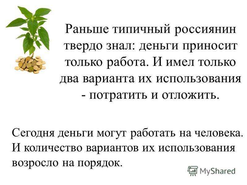 Раньше типичный россиянин твердо знал: деньги приносит только работа. И имел только два варианта их использования - потратить и отложить. Сегодня деньги могут работать на человека. И количество вариантов их использования возросло на порядок.