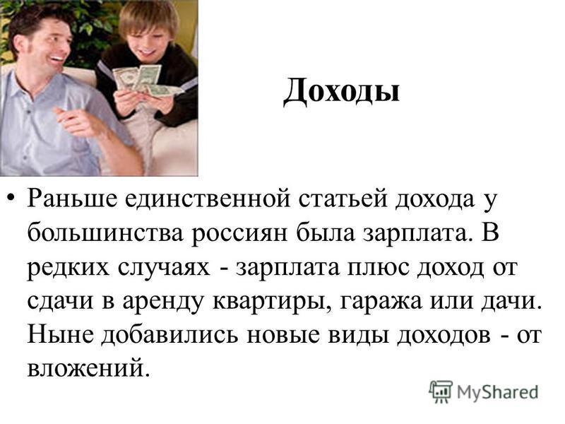 Доходы Раньше единственной статьей дохода у большинства россиян была зарплата. В редких случаях - зарплата плюс доход от сдачи в аренду квартиры, гаража или дачи. Ныне добавились новые виды доходов - от вложений.