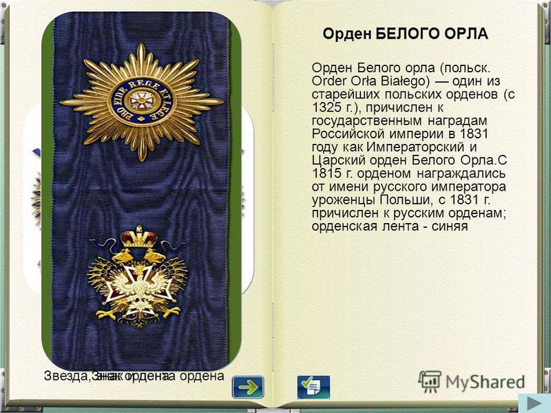 Оорден БЕЛОГО ОРЛА Оорден Белого орла (польск. Order Orła Białego) один из старейших польских оорденов (с 1325 г.), причислен к государственным наградам Российской империи в 1831 году как Императорский и Царский оорден Белого Орла.С 1815 г. оорденом
