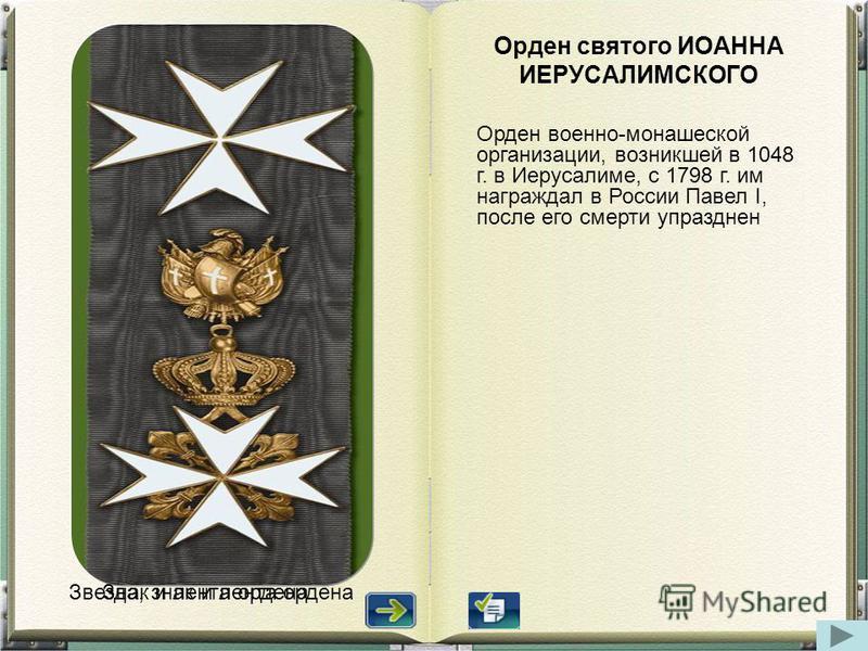 Оорден святого ИОАННА ИЕРУСАЛИМСКОГО Оорден военно-монашеской организации, возникшей в 1048 г. в Иерусалиме, с 1798 г. им награждал в России Павел I, после его смерти упразднен Звезда, знак и лента оордена Знак и лента оордена