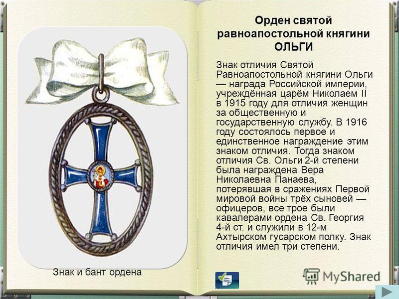 Оорден святой равноапостольной княгини ОЛЬГИ Знак отличия Святой Равноапостольной княгини Ольги награда Российской империи, учреждённая царём Николаем II в 1915 году для отличия женщин за общественную и государственную службу. В 1916 году состоялось