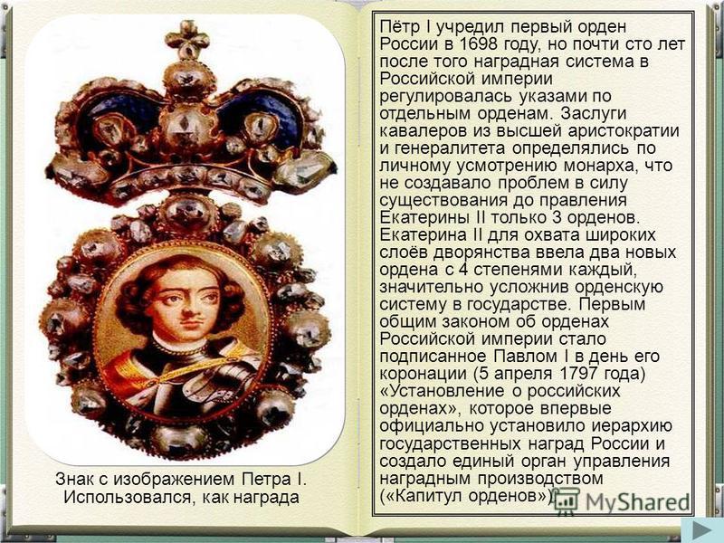 Пётр I учредил первый оорден России в 1698 году, но почти сто лет после того наградная система в Российской империи регулировалась указами по отдельным оорденам. Заслуги кавалеров из высшей аристократии и генералитета определялись по личному усмотрен