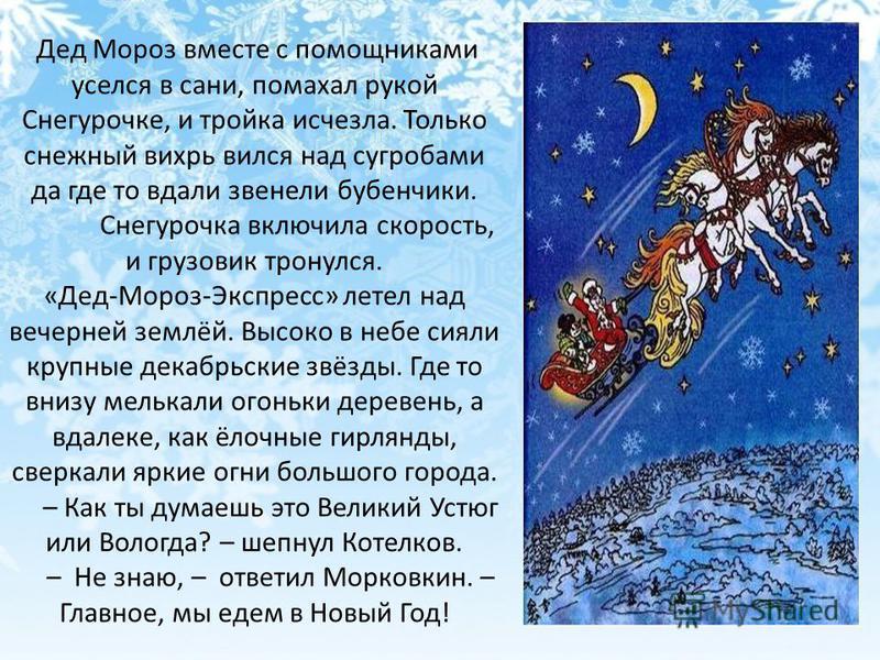 Дед Мороз вместе с помощниками уселся в сани, помахал рукой Снегурочке, и тройка исчезла. Только снежный вихрь вился над сугробами да где то вдали звенели бубенчики. Снегурочка включила скорость, и грузовик тронулся. «Дед-Мороз-Экспресс» летел над ве