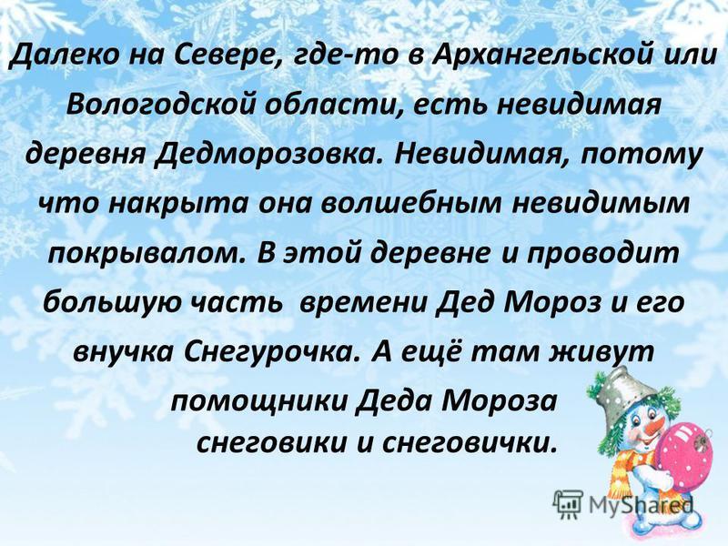 Далеко на Севере, где-то в Архангельской или Вологодской области, есть невидимая деревня Дедморозовка. Невидимая, потому что накрыта она волшебным невидимым покрывалом. В этой деревне и проводит большую часть времени Дед Мороз и его внучка Снегурочка