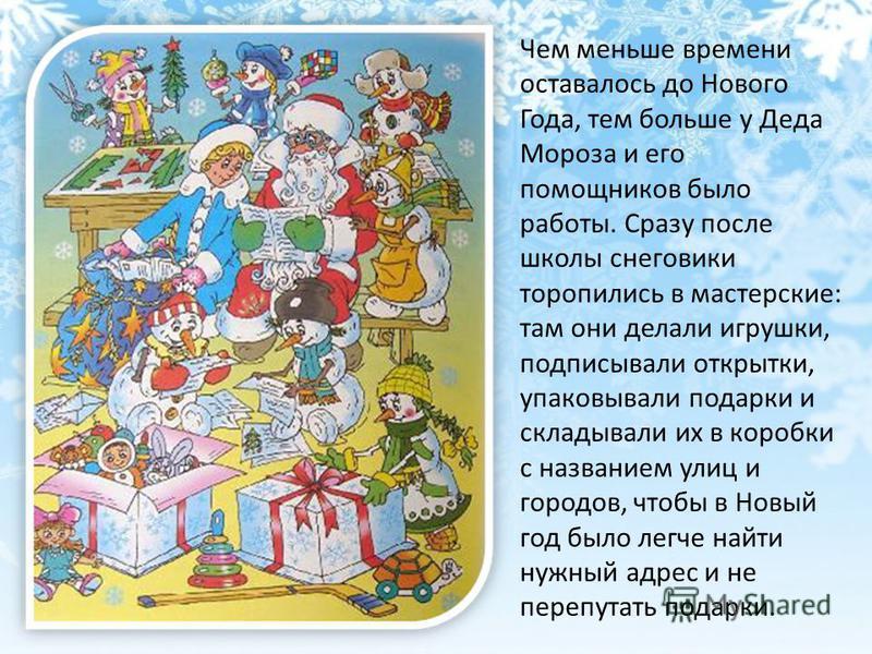 Чем меньше времени оставалось до Нового Года, тем больше у Деда Мороза и его помощников было работы. Сразу после школы снеговики торопились в мастерские: там они делали игрушки, подписывали открытки, упаковывали подарки и складывали их в коробки с на