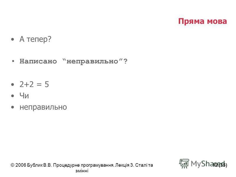 © 2006 Бублик В.В. Процедурне програмування. Лекція 3. Сталі та змінні 12 (35) Пряма мова А тепер? Написано неправильно? 2+2 = 5 Чи неправильно