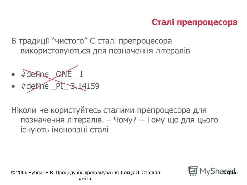 © 2006 Бублик В.В. Процедурне програмування. Лекція 3. Сталі та змінні 15 (35) Сталі препроцесора В традиції чистого С сталі препроцесора використовуються для позначення літералів #define _ONE_ 1 #define _PI_ 3.14159 Ніколи не користуйтесь сталими пр