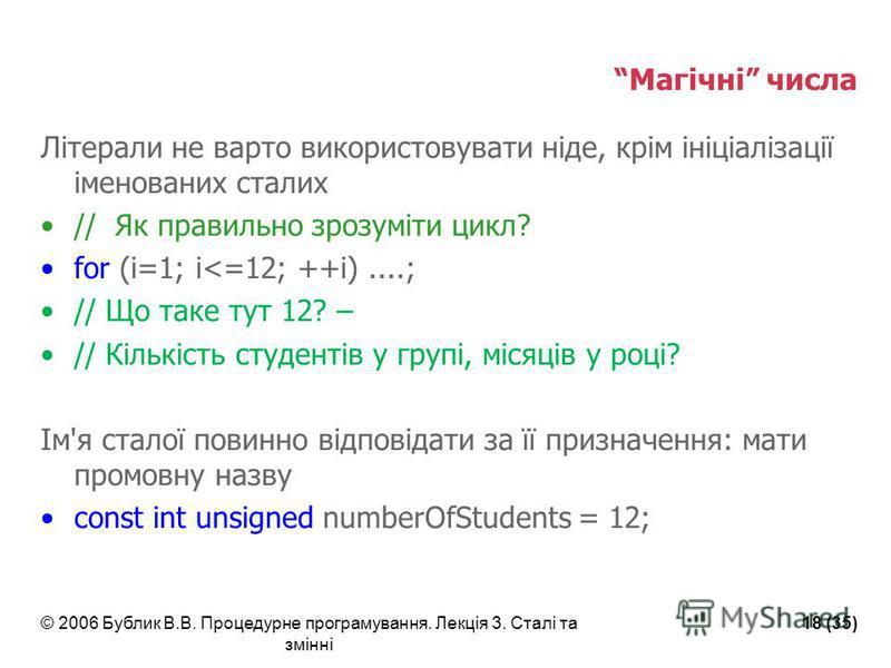 © 2006 Бублик В.В. Процедурне програмування. Лекція 3. Сталі та змінні 18 (35) Магічні числа Літерали не варто використовувати ніде, крім ініціалізації іменованих сталих // Як правильно зрозуміти цикл? for (i=1; i<=12; ++i)....; // Що таке тут 12? –